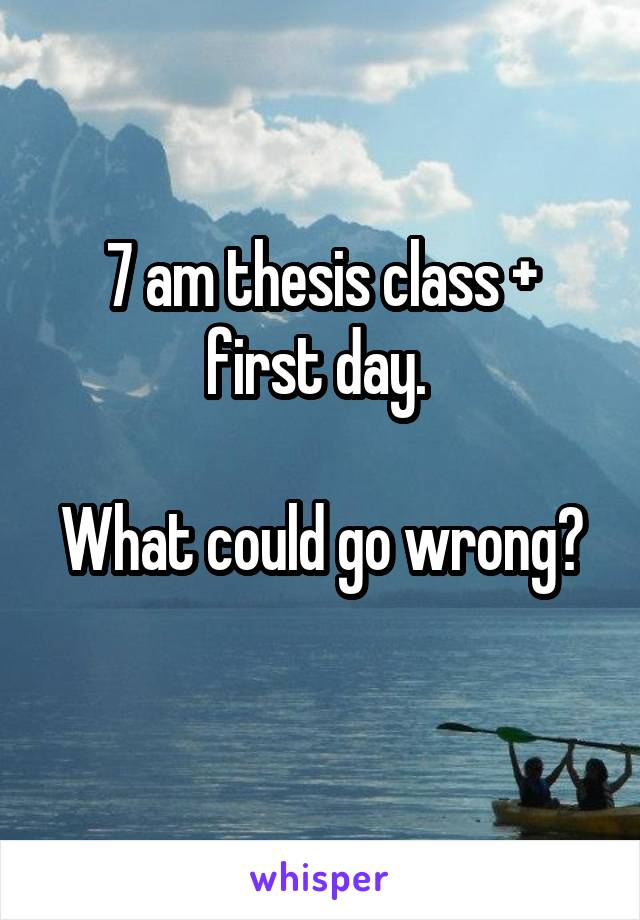 7 am thesis class + first day.   What could go wrong?