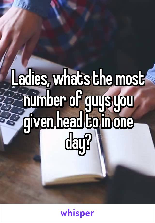 Ladies, whats the most number of guys you given head to in one day?