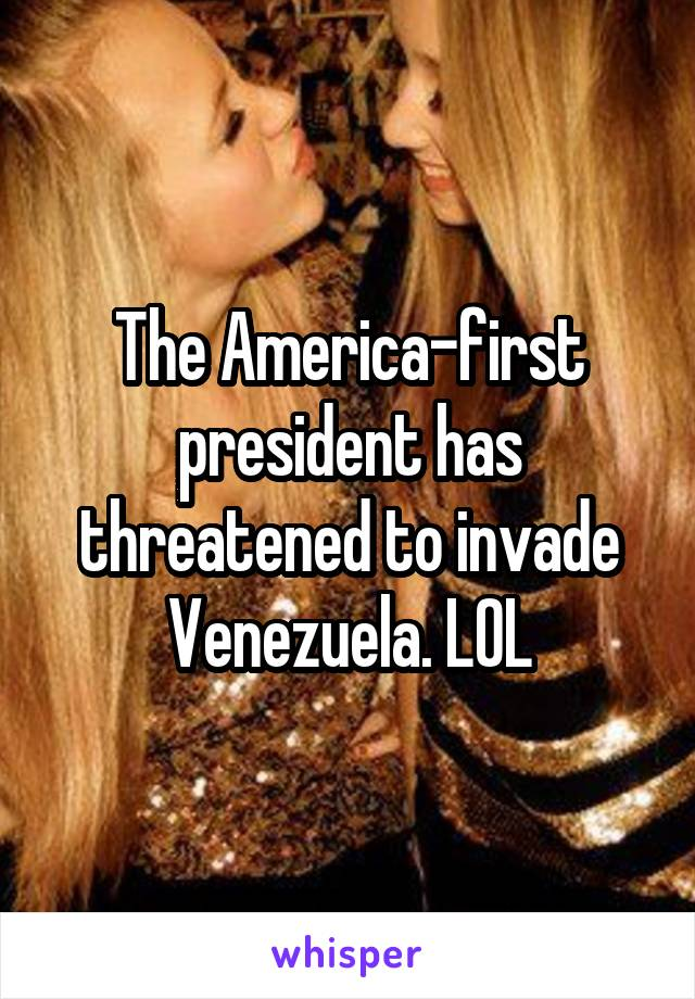 The America-first president has threatened to invade Venezuela. LOL