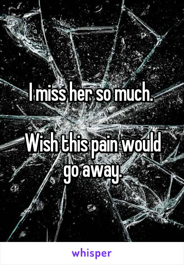I miss her so much.   Wish this pain would go away.