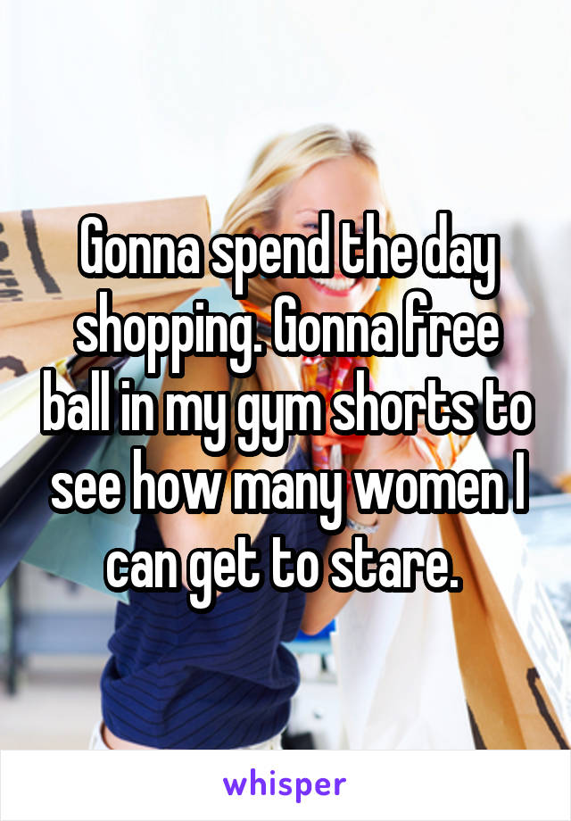 Gonna spend the day shopping. Gonna free ball in my gym shorts to see how many women I can get to stare.