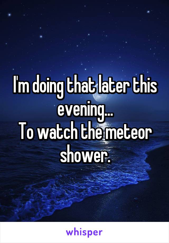 I'm doing that later this evening... To watch the meteor shower.