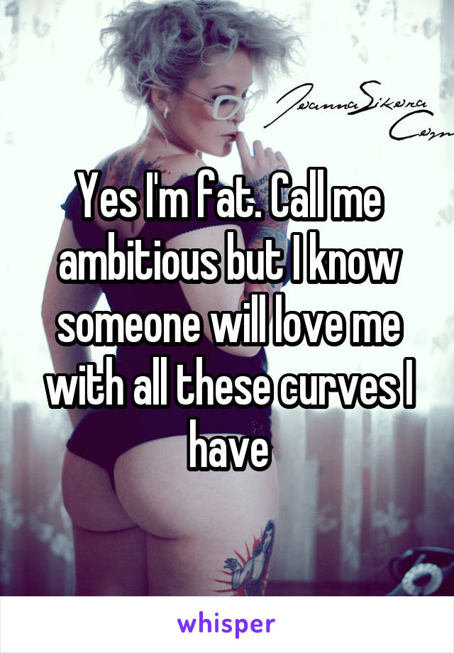 Yes I'm fat. Call me ambitious but I know someone will love me with all these curves I have