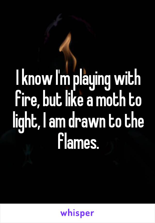 I know I'm playing with fire, but like a moth to light, I am drawn to the flames.