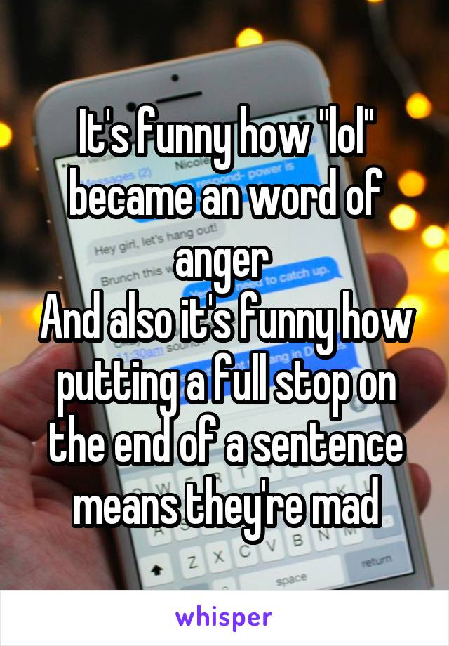 """It's funny how """"lol"""" became an word of anger  And also it's funny how putting a full stop on the end of a sentence means they're mad"""