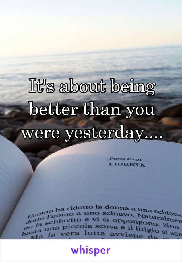 It's about being better than you were yesterday....