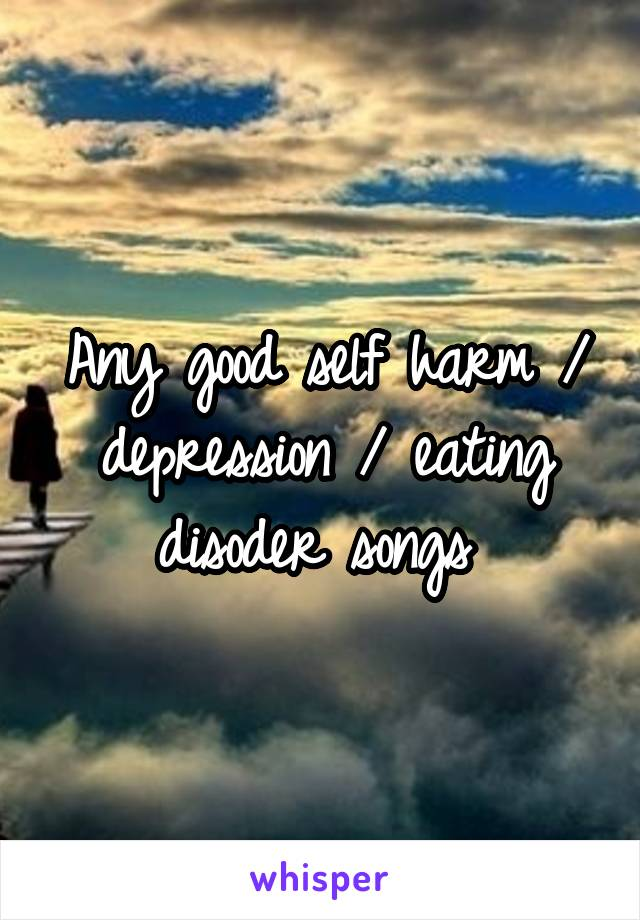 Any good self harm / depression / eating disoder songs