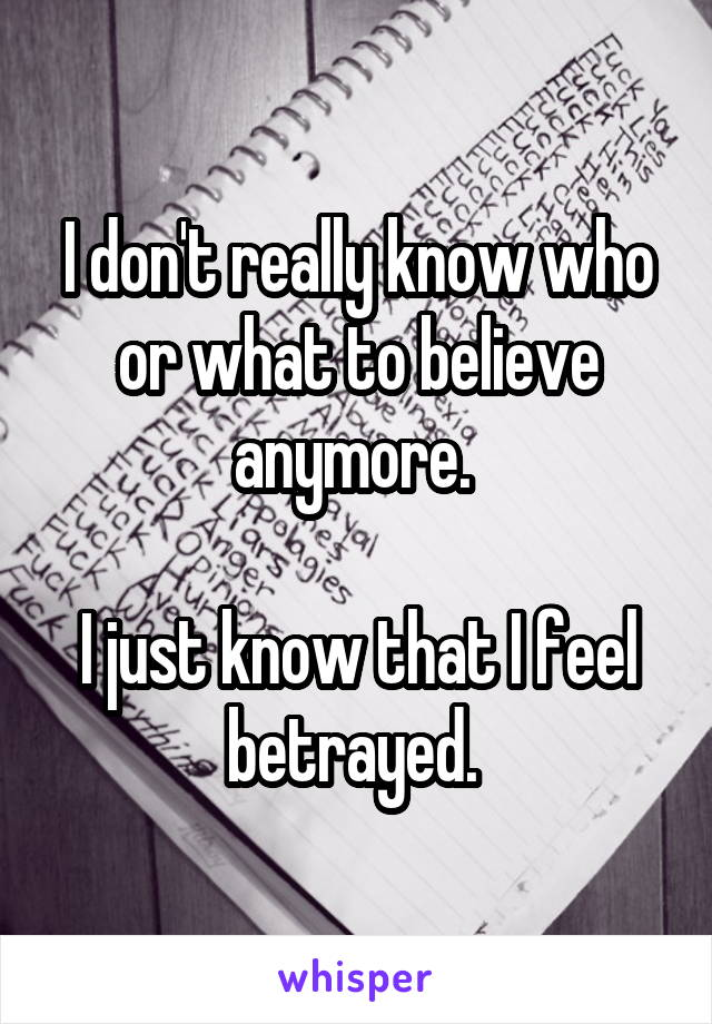 I don't really know who or what to believe anymore.   I just know that I feel betrayed.