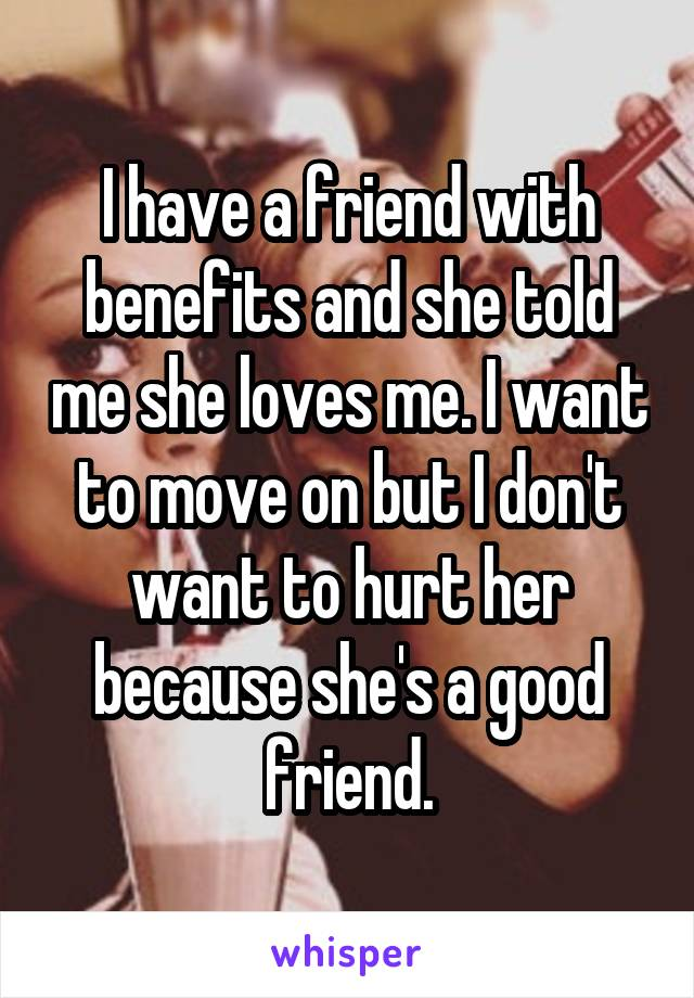 I have a friend with benefits and she told me she loves me. I want to move on but I don't want to hurt her because she's a good friend.