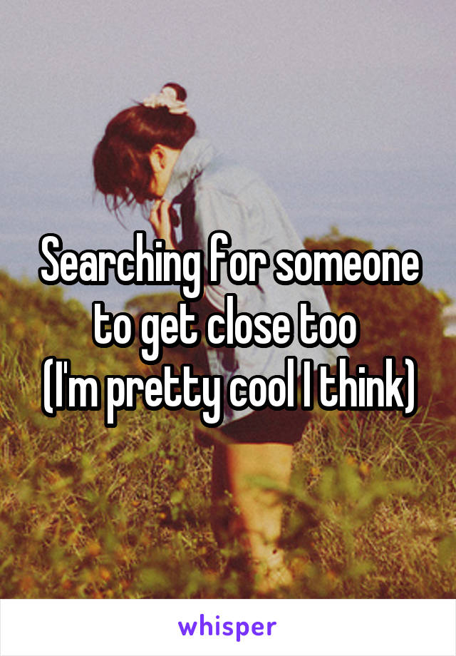 Searching for someone to get close too  (I'm pretty cool I think)