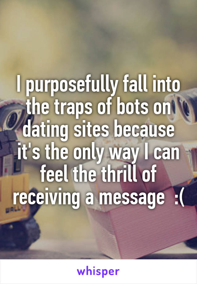 I purposefully fall into the traps of bots on dating sites because it's the only way I can feel the thrill of receiving a message  :(