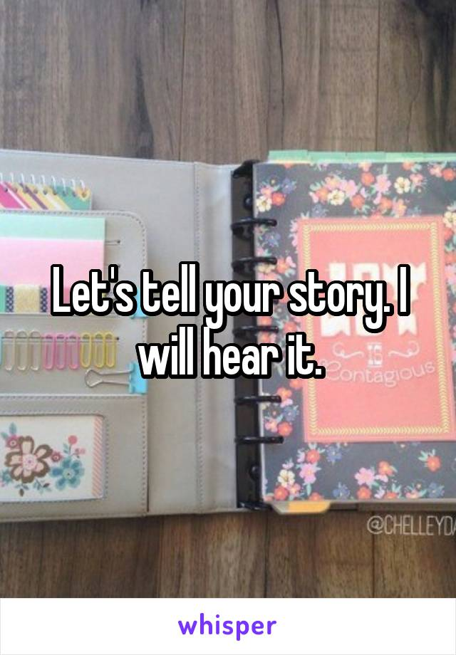 Let's tell your story. I will hear it.