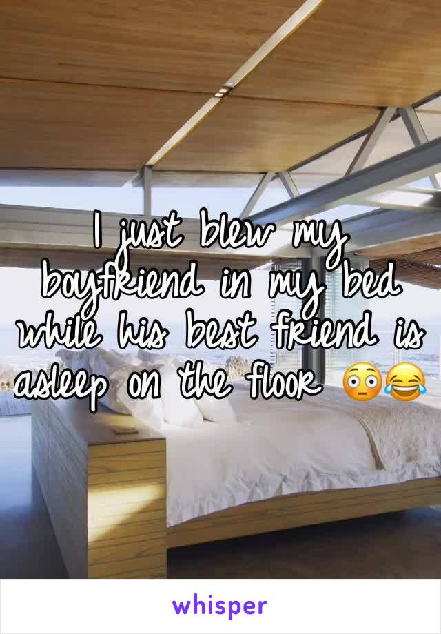 I just blew my boyfriend in my bed while his best friend is asleep on the floor 😳😂