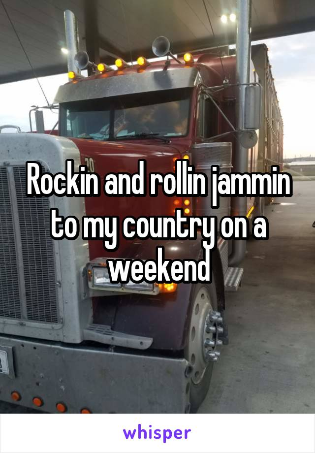 Rockin and rollin jammin to my country on a weekend
