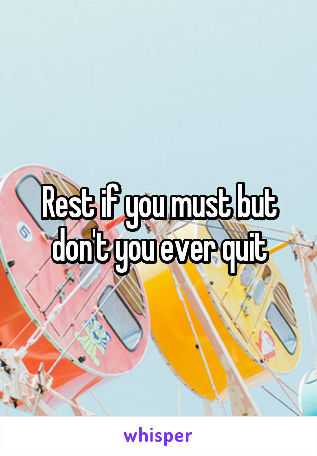 Rest if you must but don't you ever quit