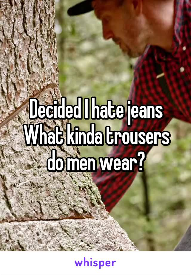 Decided I hate jeans What kinda trousers do men wear?