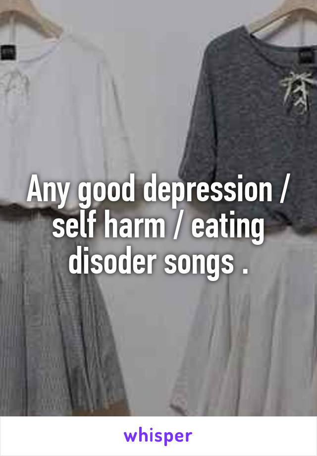 Any good depression / self harm / eating disoder songs .