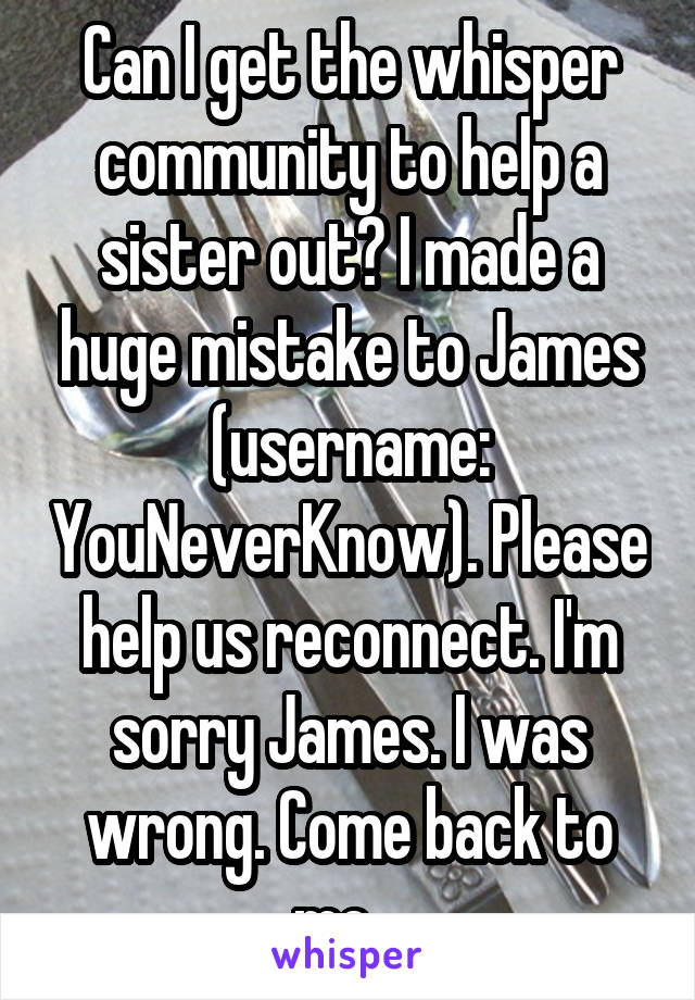 Can I get the whisper community to help a sister out? I made a huge mistake to James (username: YouNeverKnow). Please help us reconnect. I'm sorry James. I was wrong. Come back to me.
