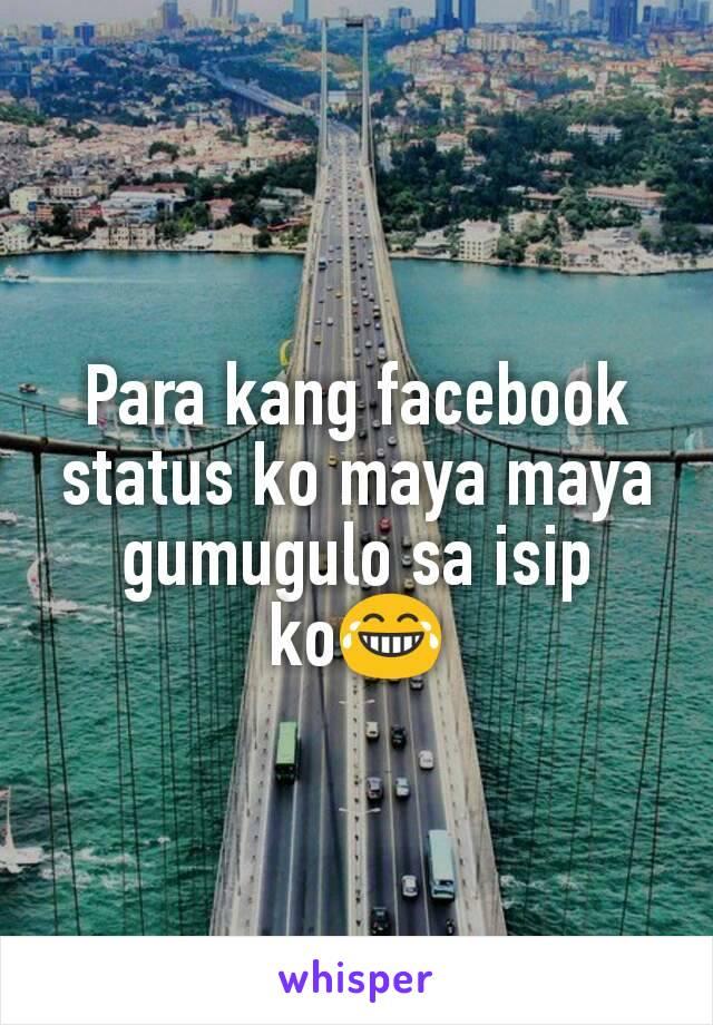 Para kang facebook status ko maya maya gumugulo sa isip ko😂