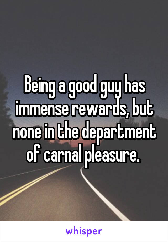 Being a good guy has immense rewards, but none in the department of carnal pleasure.