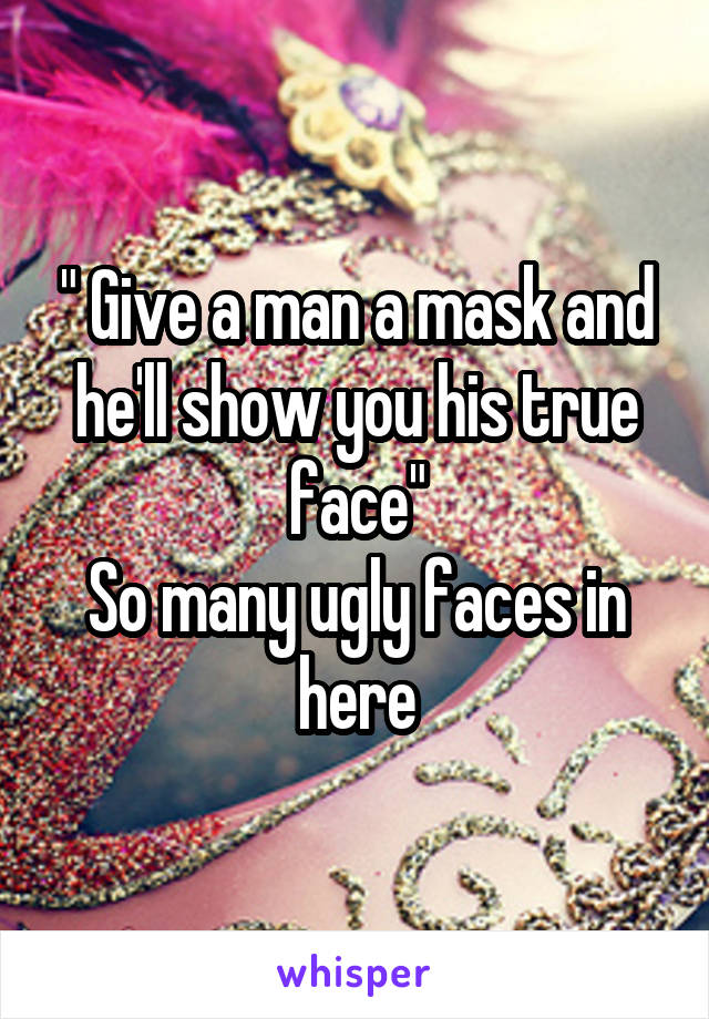 """"""" Give a man a mask and he'll show you his true face"""" So many ugly faces in here"""