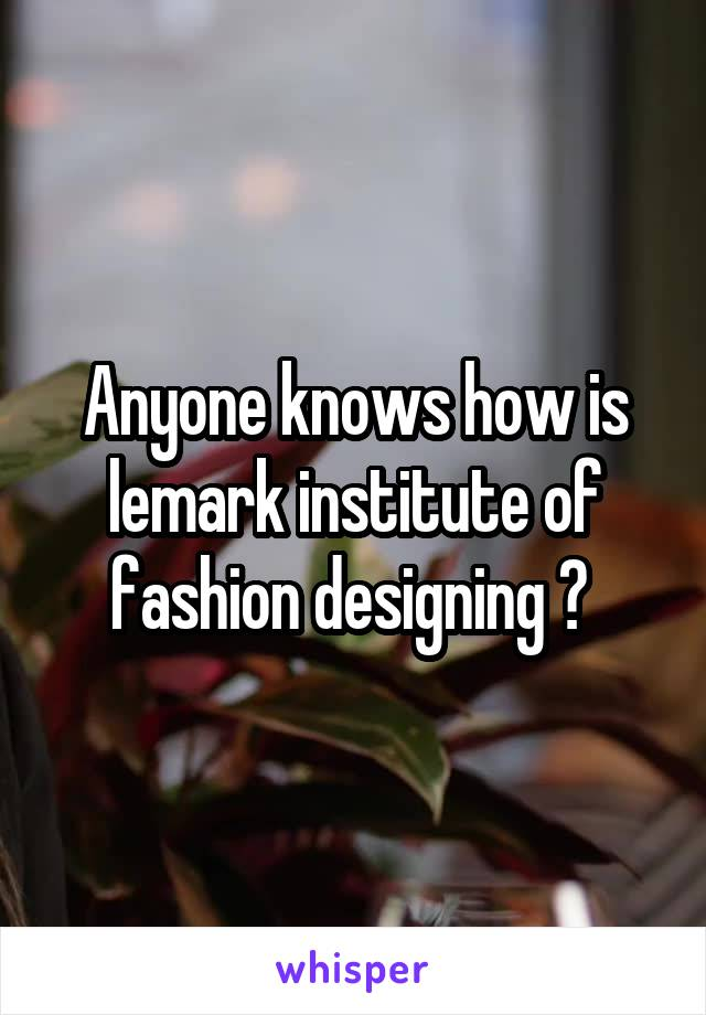 Anyone knows how is lemark institute of fashion designing ?