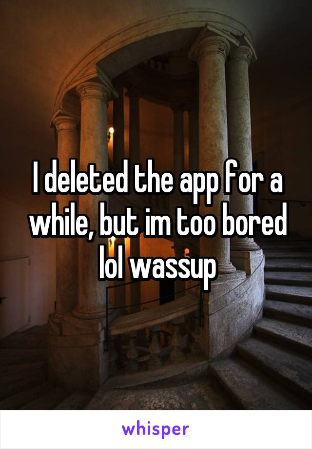 I deleted the app for a while, but im too bored lol wassup