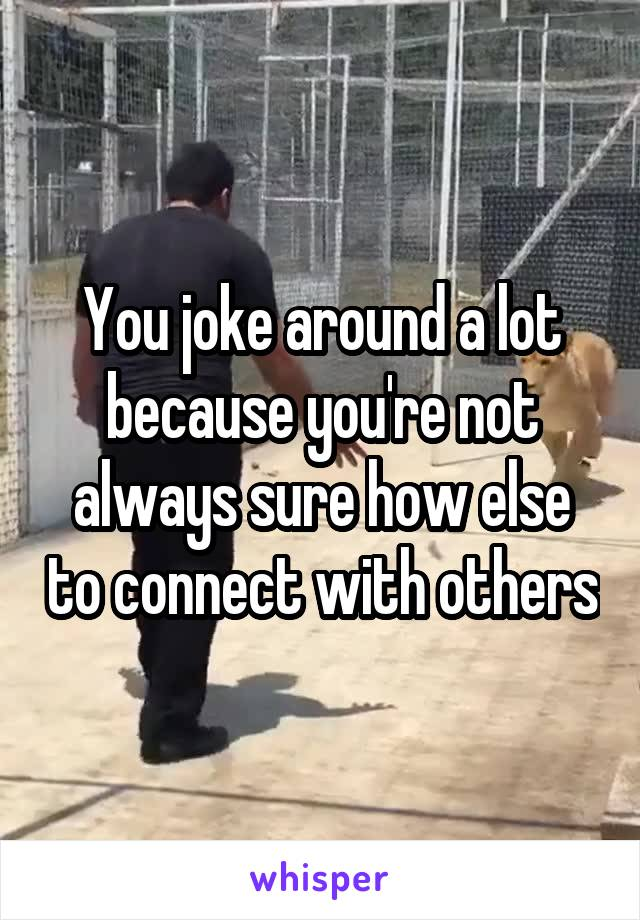 You joke around a lot because you're not always sure how else to connect with others