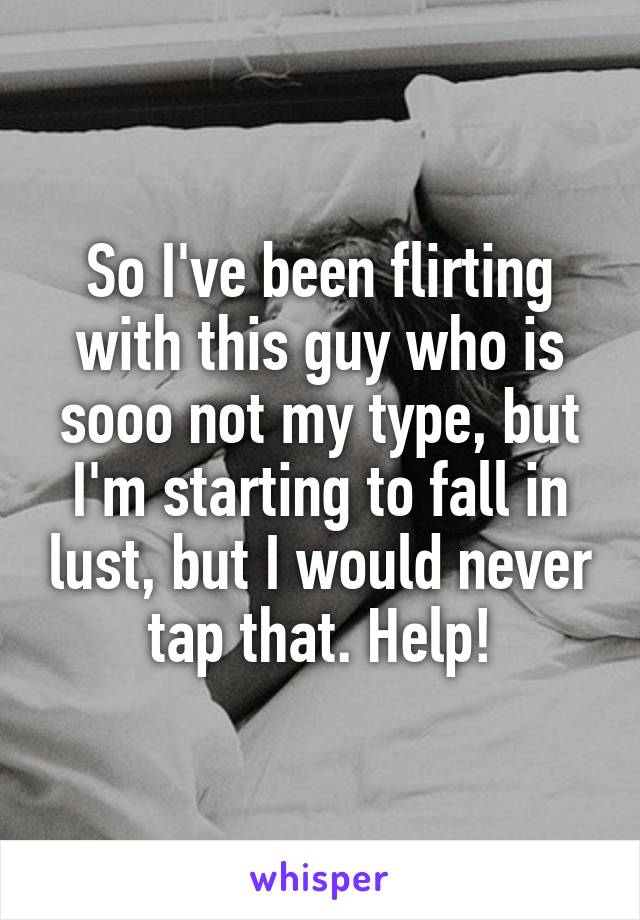 So I've been flirting with this guy who is sooo not my type, but I'm starting to fall in lust, but I would never tap that. Help!