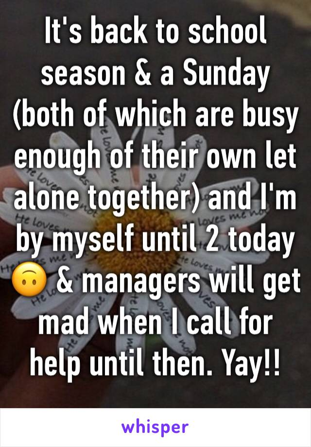 It's back to school season & a Sunday (both of which are busy enough of their own let alone together) and I'm by myself until 2 today 🙃 & managers will get mad when I call for help until then. Yay!!