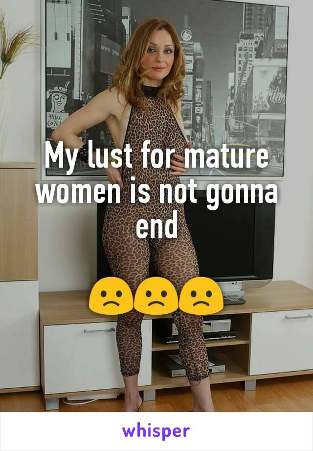 My lust for mature women is not gonna end  🙁🙁🙁