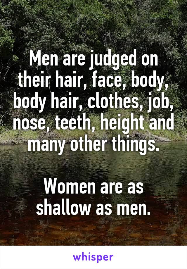 Men are judged on their hair, face, body, body hair, clothes, job, nose, teeth, height and many other things.  Women are as shallow as men.