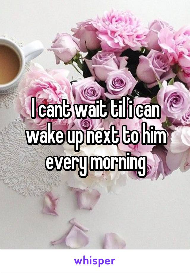 I cant wait til i can wake up next to him every morning