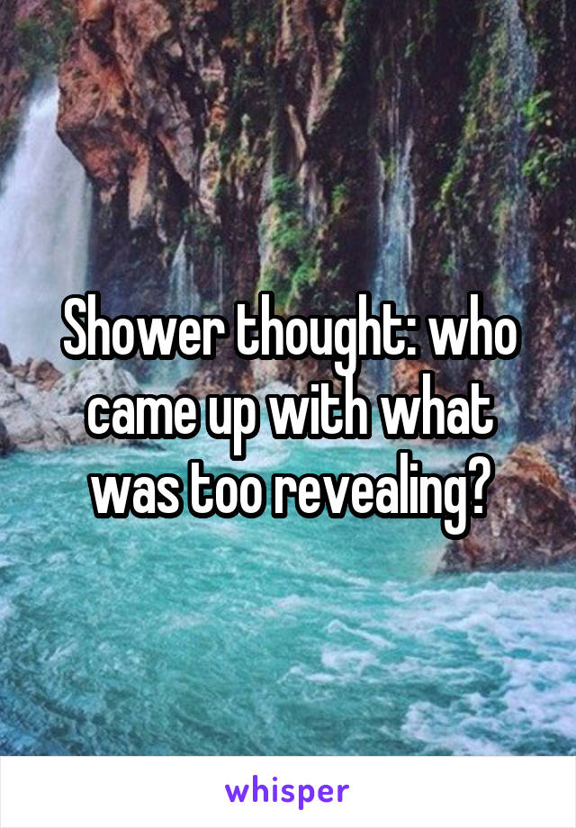 Shower thought: who came up with what was too revealing?