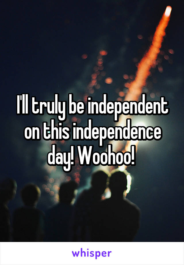 I'll truly be independent on this independence day! Woohoo!
