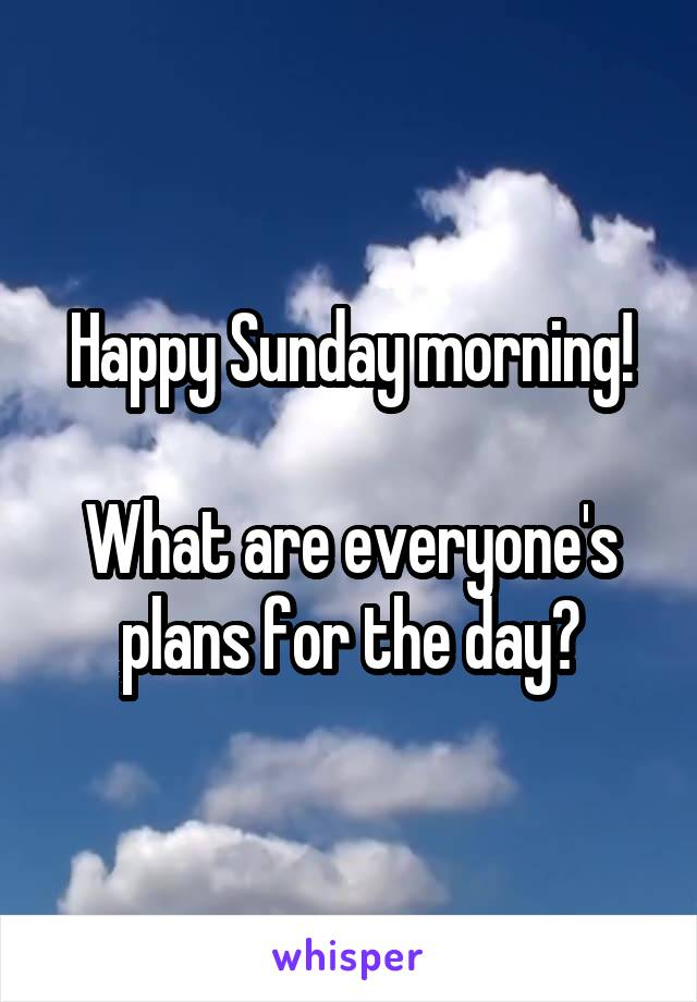 Happy Sunday morning!  What are everyone's plans for the day?
