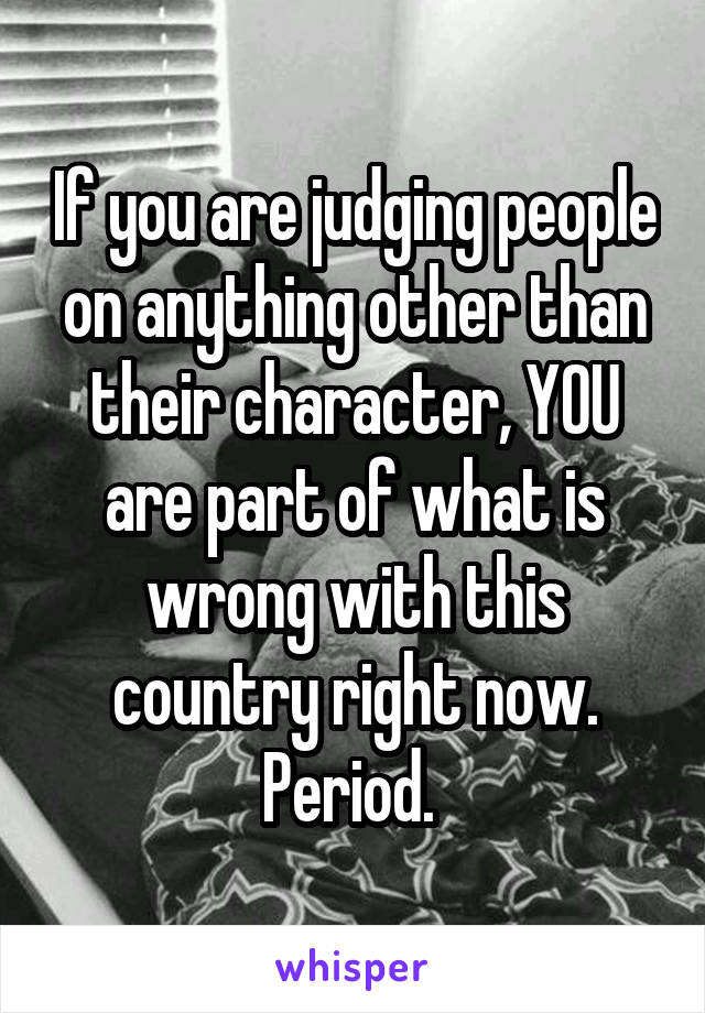 If you are judging people on anything other than their character, YOU are part of what is wrong with this country right now. Period.