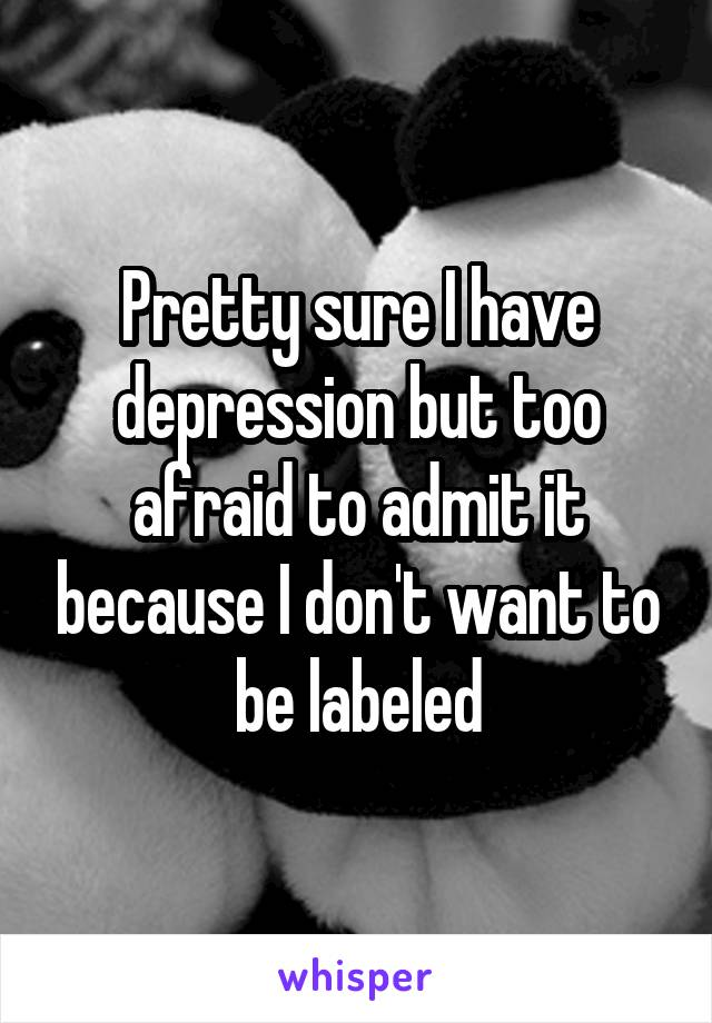 Pretty sure I have depression but too afraid to admit it because I don't want to be labeled
