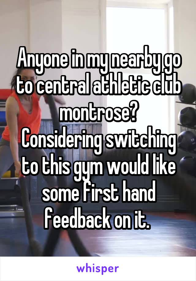 Anyone in my nearby go to central athletic club montrose? Considering switching to this gym would like some first hand feedback on it.