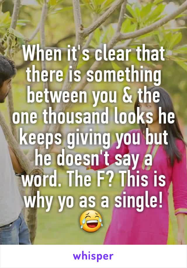 When it's clear that there is something between you & the one thousand looks he keeps giving you but he doesn't say a word. The F? This is why yo as a single! 😂