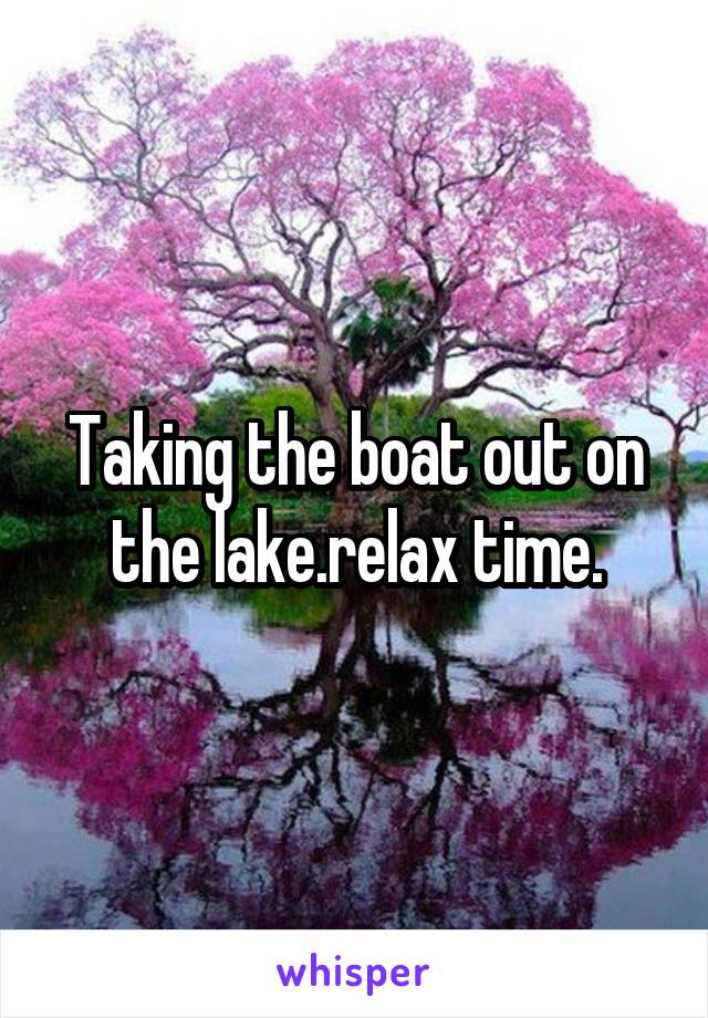 Taking the boat out on the lake.relax time.
