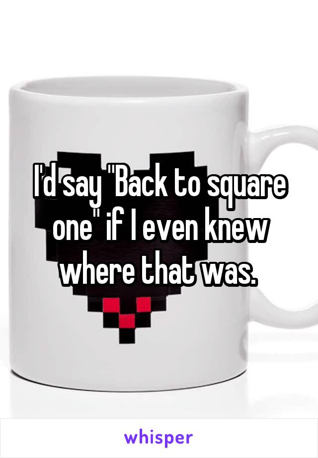 """I'd say """"Back to square one"""" if I even knew where that was."""