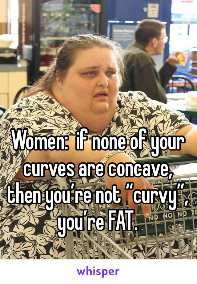 """Women:  if none of your curves are concave, then you're not """"curvy"""", you're FAT."""