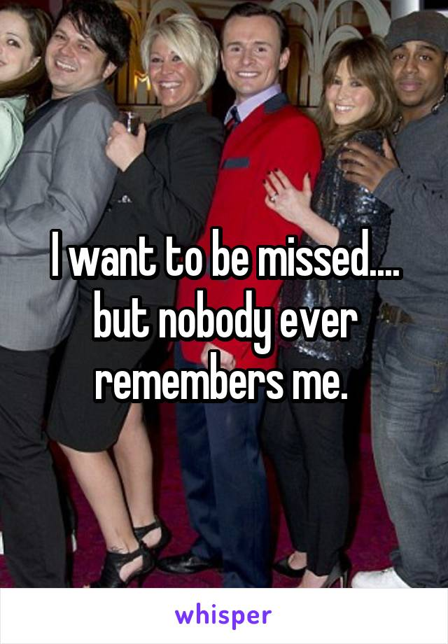 I want to be missed.... but nobody ever remembers me.