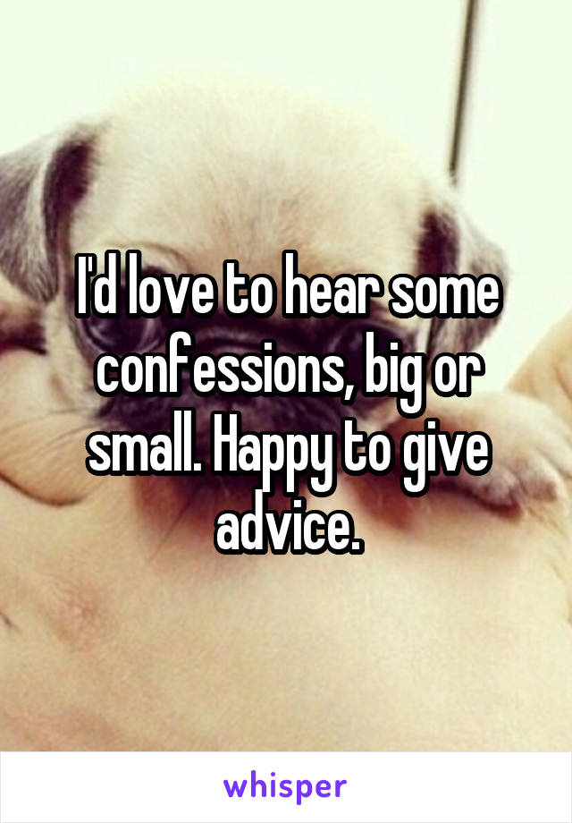 I'd love to hear some confessions, big or small. Happy to give advice.