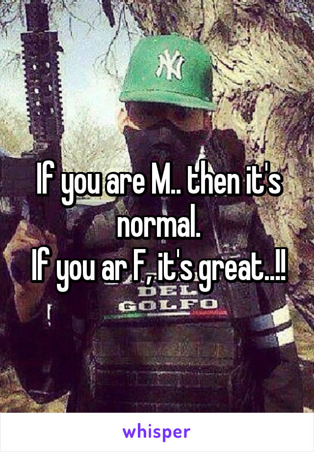 If you are M.. then it's normal. If you ar F, it's great..!!