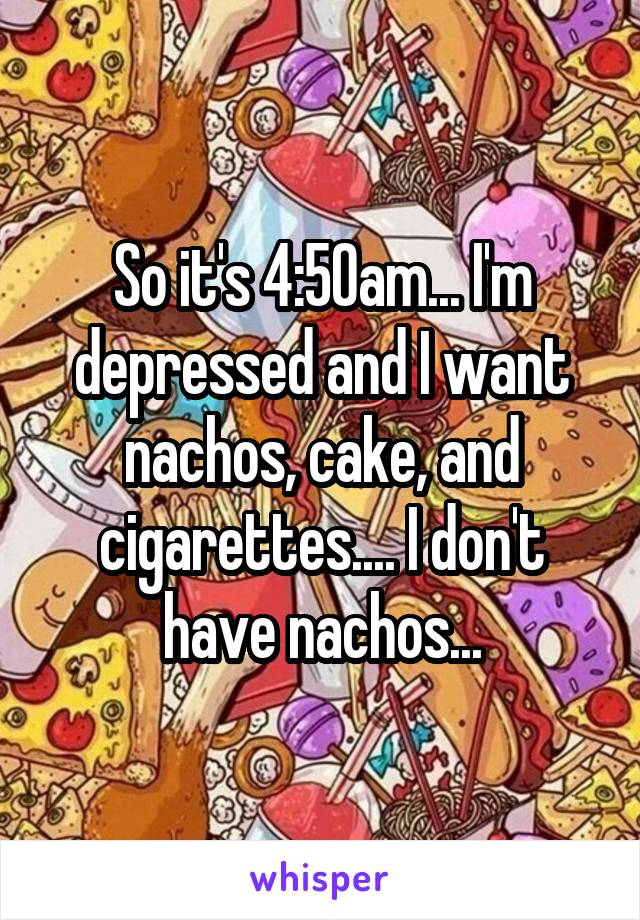 So it's 4:50am... I'm depressed and I want nachos, cake, and cigarettes.... I don't have nachos...
