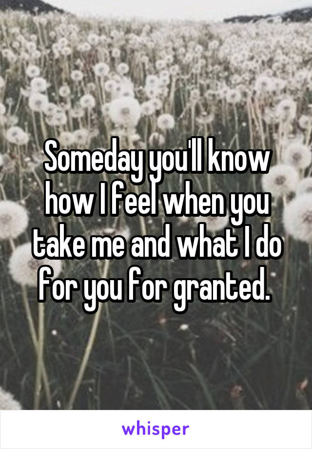 Someday you'll know how I feel when you take me and what I do for you for granted.