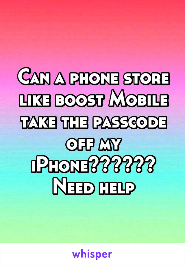 Can a phone store like boost Mobile take the passcode off my iPhone?????? Need help