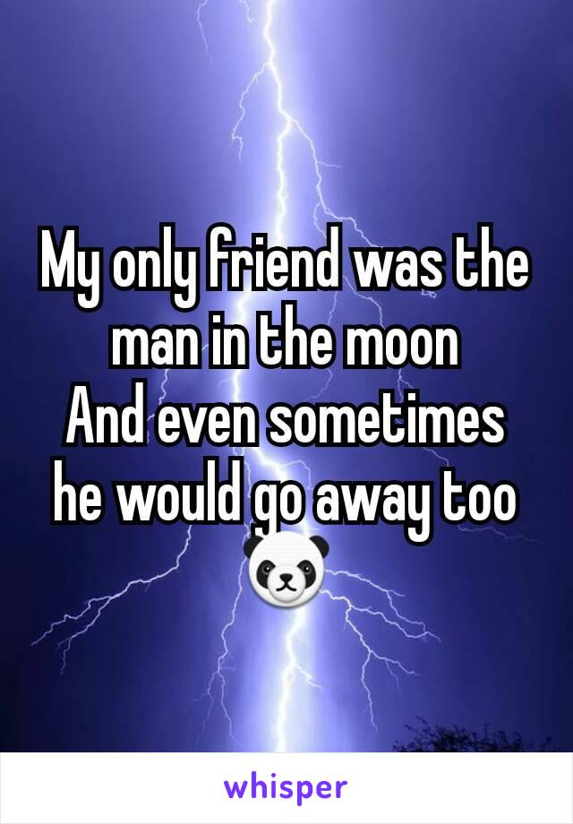 My only friend was the man in the moon And even sometimes he would go away too 🐼